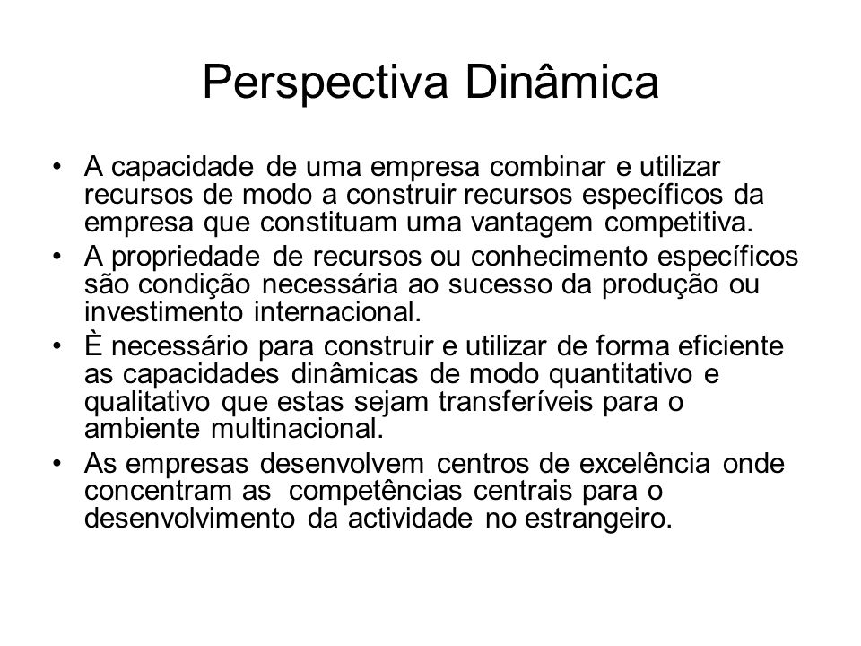 Perspectiva Dinâmica A capacidade de uma empresa combinar e utilizar recursos de modo a construir recursos específicos da empresa que constituam uma v