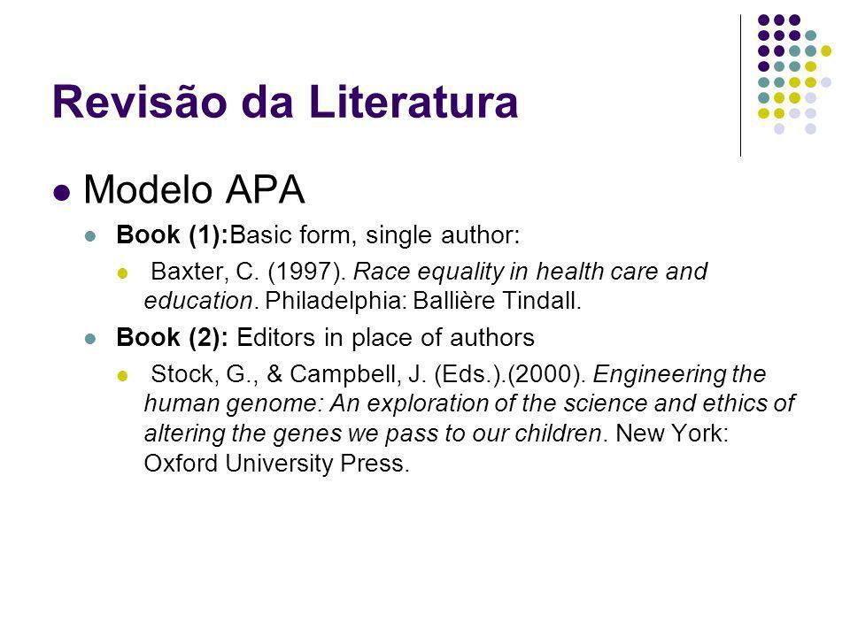 Revisão da Literatura Modelo APA Book (1):Basic form, single author: Baxter, C. (1997). Race equality in health care and education. Philadelphia: Ball