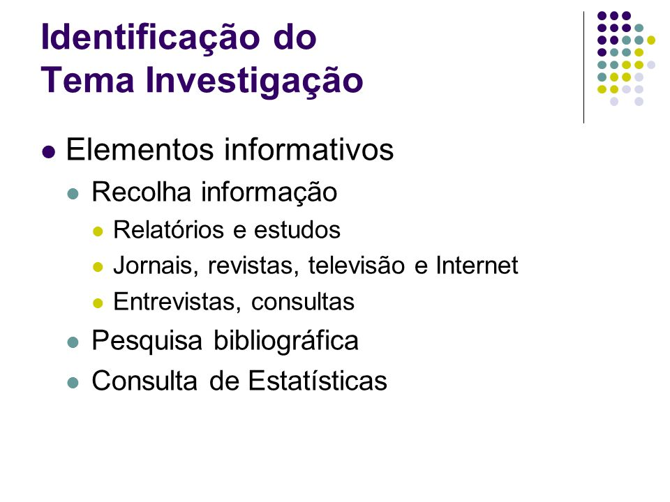 Identificação do Tema Investigação Elementos informativos Recolha informação Relatórios e estudos Jornais, revistas, televisão e Internet Entrevistas,