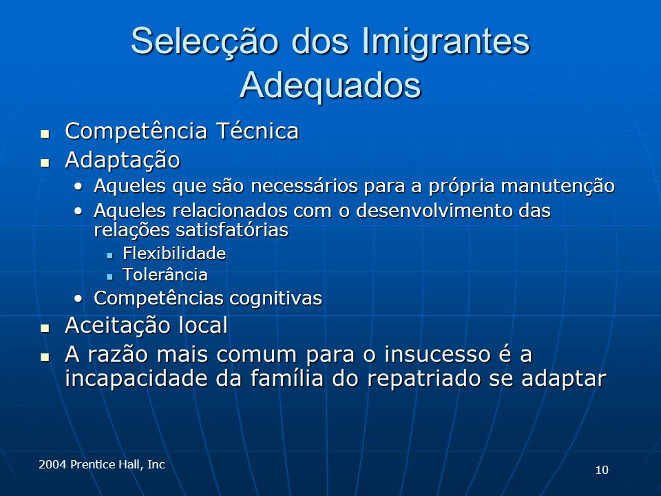 2004 Prentice Hall, Inc Selecção dos Imigrantes Adequados Competência Técnica Competência Técnica Adaptação Adaptação Aqueles que são necessários para a própria manutençãoAqueles que são necessários para a própria manutenção Aqueles relacionados com o desenvolvimento das relações satisfatóriasAqueles relacionados com o desenvolvimento das relações satisfatórias Flexibilidade Flexibilidade Tolerância Tolerância Competências cognitivasCompetências cognitivas Aceitação local Aceitação local A razão mais comum para o insucesso é a incapacidade da família do repatriado se adaptar A razão mais comum para o insucesso é a incapacidade da família do repatriado se adaptar 10