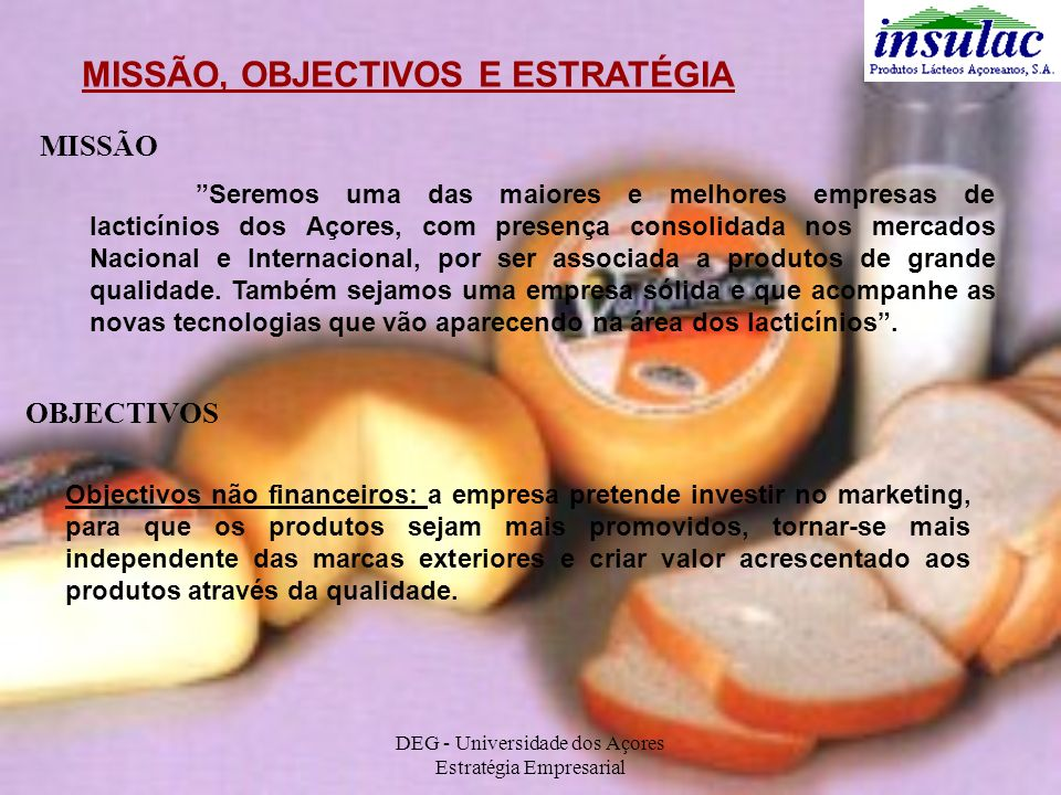 DEG - Universidade dos Açores Estratégia Empresarial MISSÃO, OBJECTIVOS E ESTRATÉGIA MISSÃO Seremos uma das maiores e melhores empresas de lacticínios
