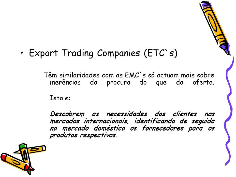 Export Trading Companies (ETC`s) Têm similaridades com as EMC´s só actuam mais sobre inerências da procura do que da oferta. Isto e: Descobrem as nece