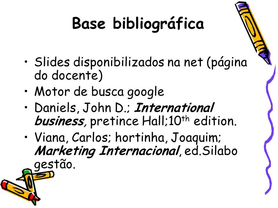 Base bibliográfica Slides disponibilizados na net (página do docente) Motor de busca google Daniels, John D.; International business, pretince Hall;10 th edition.