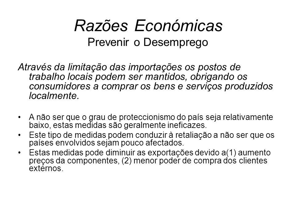 Razões Económicas Prevenir o Desemprego Através da limitação das importações os postos de trabalho locais podem ser mantidos, obrigando os consumidore