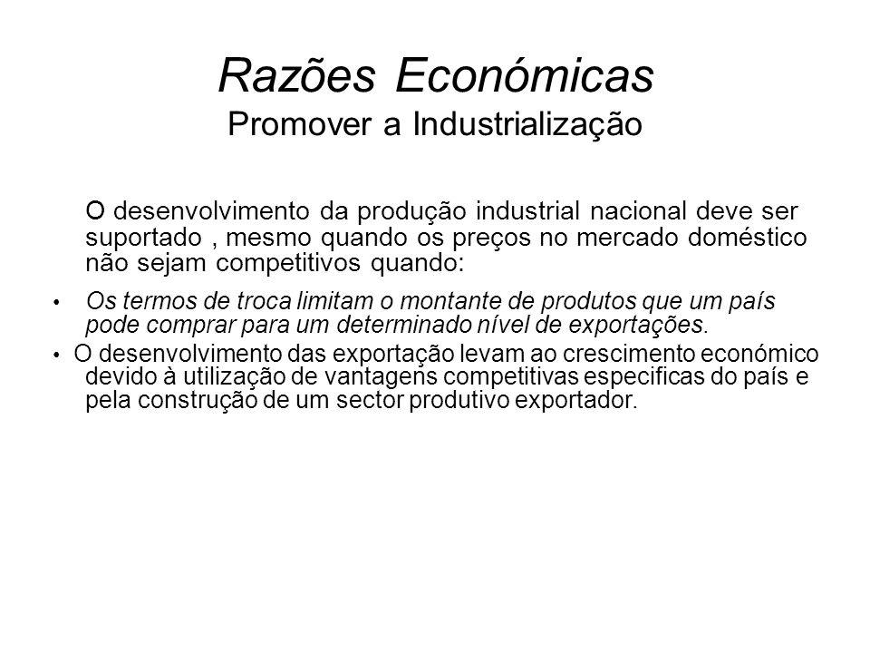 Razões Económicas Promover a Industrialização O desenvolvimento da produção industrial nacional deve ser suportado, mesmo quando os preços no mercado