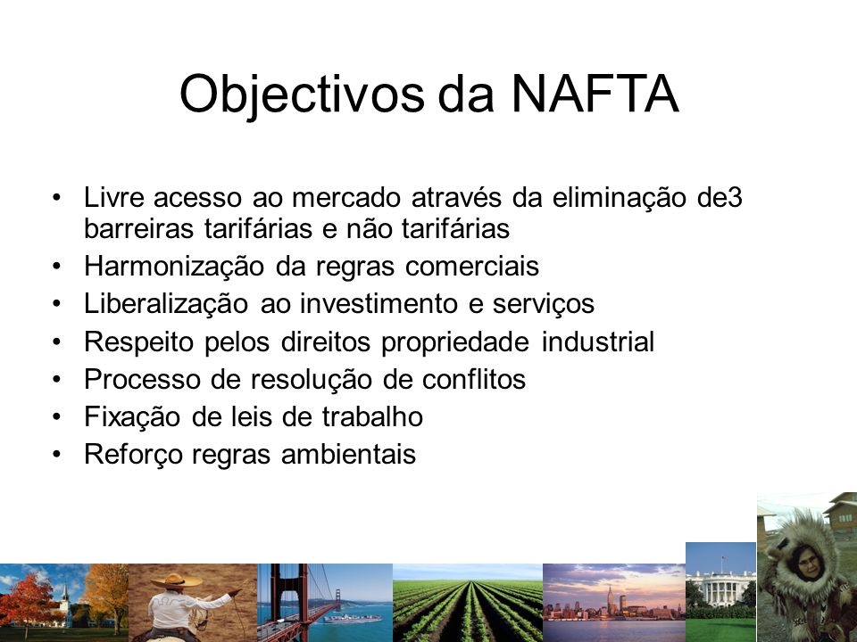 Objectivos da NAFTA Livre acesso ao mercado através da eliminação de3 barreiras tarifárias e não tarifárias Harmonização da regras comerciais Liberali