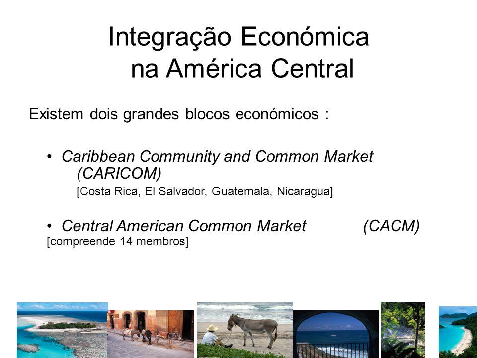 Integração Económica na América Central Existem dois grandes blocos económicos : Caribbean Community and Common Market (CARICOM) [Costa Rica, El Salva