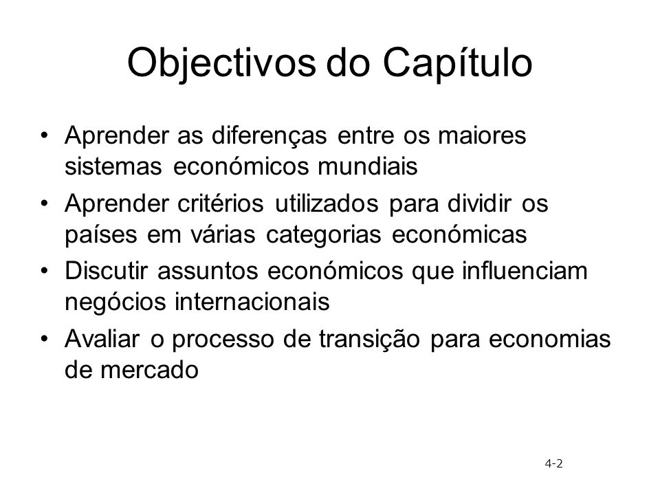 Objectivos do Capítulo Aprender as diferenças entre os maiores sistemas económicos mundiais Aprender critérios utilizados para dividir os países em várias categorias económicas Discutir assuntos económicos que influenciam negócios internacionais Avaliar o processo de transição para economias de mercado 4-2
