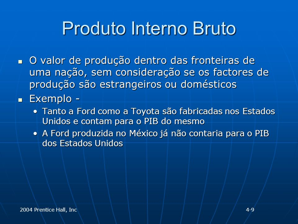 2004 Prentice Hall, Inc Produto Interno Bruto O valor de produção dentro das fronteiras de uma nação, sem consideração se os factores de produção são estrangeiros ou domésticos O valor de produção dentro das fronteiras de uma nação, sem consideração se os factores de produção são estrangeiros ou domésticos Exemplo - Exemplo - Tanto a Ford como a Toyota são fabricadas nos Estados Unidos e contam para o PIB do mesmoTanto a Ford como a Toyota são fabricadas nos Estados Unidos e contam para o PIB do mesmo A Ford produzida no México já não contaria para o PIB dos Estados UnidosA Ford produzida no México já não contaria para o PIB dos Estados Unidos 4-9