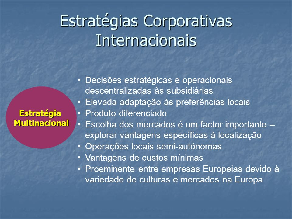 EstratégiaMultinacional Estratégias Corporativas Internacionais Decisões estratégicas e operacionais descentralizadas às subsidiárias Elevada adaptaçã