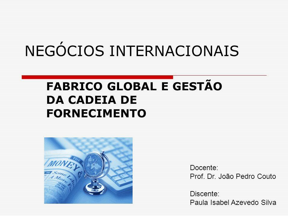NEGÓCIOS INTERNACIONAIS FABRICO GLOBAL E GESTÃO DA CADEIA DE FORNECIMENTO Docente: Prof. Dr. João Pedro Couto Discente: Paula Isabel Azevedo Silva