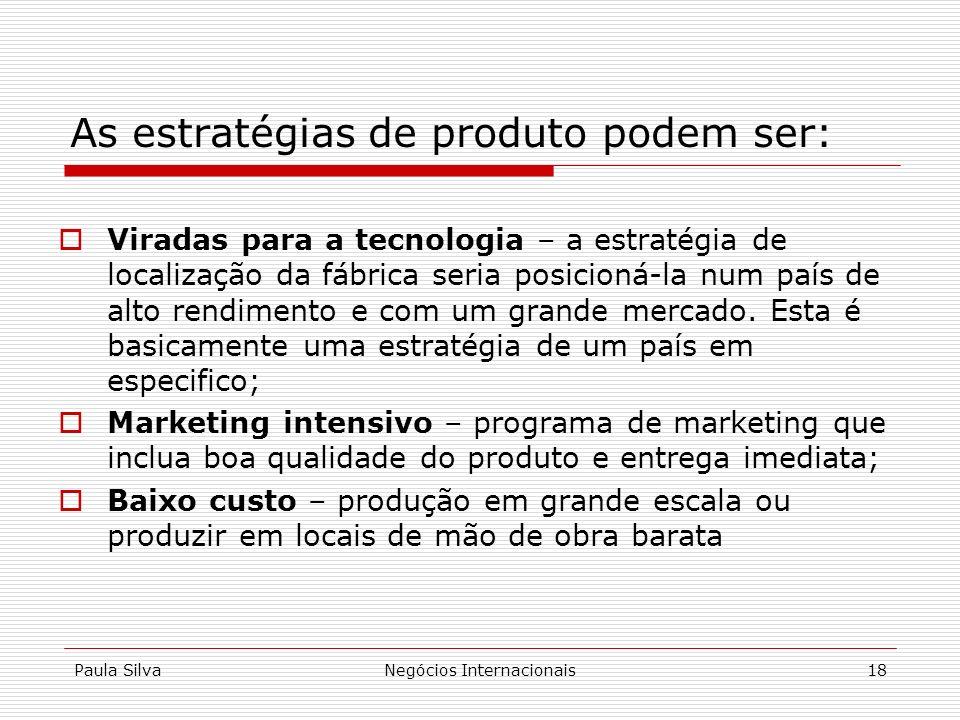 Paula SilvaNegócios Internacionais18 As estratégias de produto podem ser: Viradas para a tecnologia – a estratégia de localização da fábrica seria pos