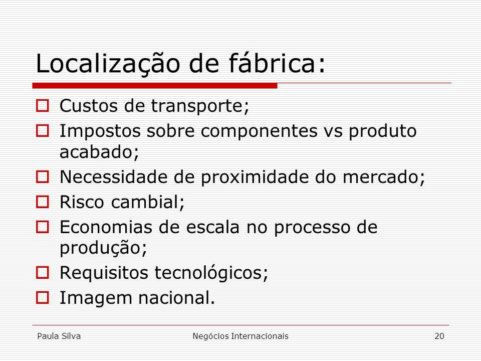 Paula SilvaNegócios Internacionais20 Localização de fábrica: Custos de transporte; Impostos sobre componentes vs produto acabado; Necessidade de proxi