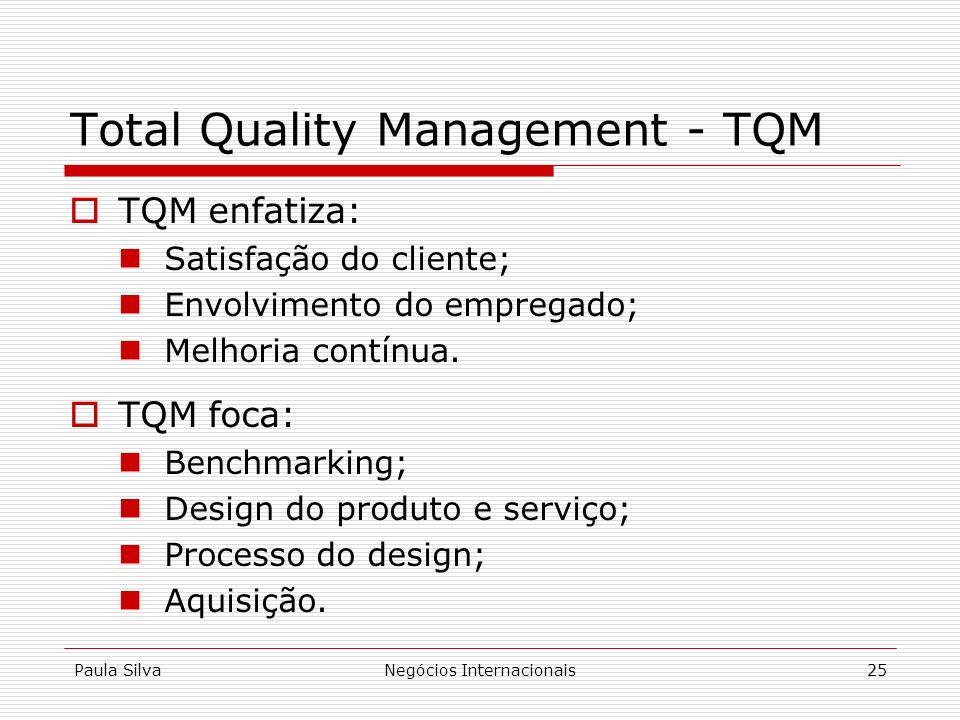 Paula SilvaNegócios Internacionais25 Total Quality Management - TQM TQM enfatiza: Satisfação do cliente; Envolvimento do empregado; Melhoria contínua.