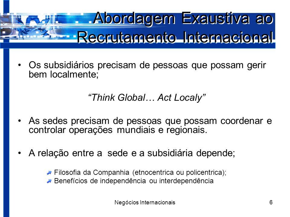 Negócios Internacionais6 Abordagem Exaustiva ao Recrutamento Internacional Os subsidiários precisam de pessoas que possam gerir bem localmente; Think Global… Act Localy As sedes precisam de pessoas que possam coordenar e controlar operações mundiais e regionais.