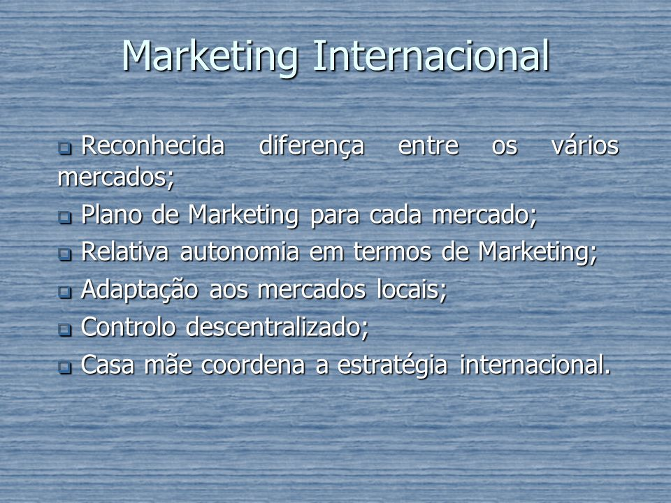 Marketing Internacional Reconhecida diferença entre os vários mercados; Reconhecida diferença entre os vários mercados; Plano de Marketing para cada m