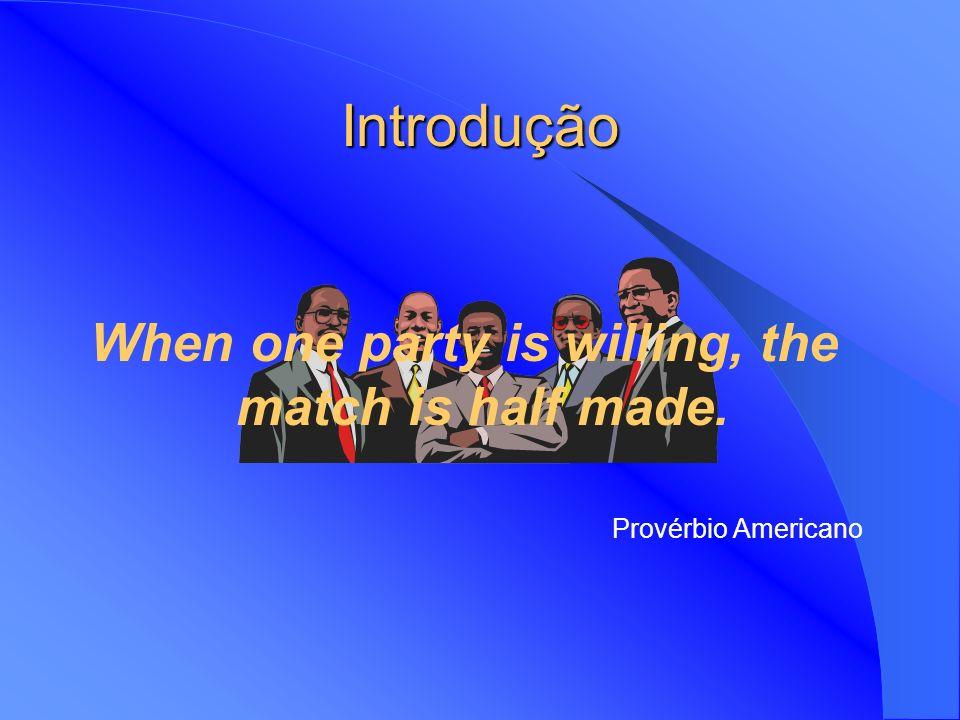 Introdução When one party is willing, the match is half made. Provérbio Americano