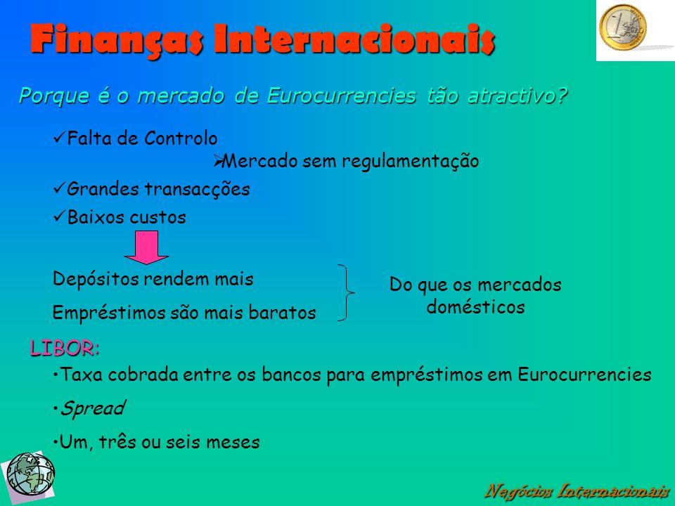 Finanças Internacionais Negócios Internacionais Porque é o mercado de Eurocurrencies tão atractivo? Falta de Controlo Depósitos rendem mais Empréstimo