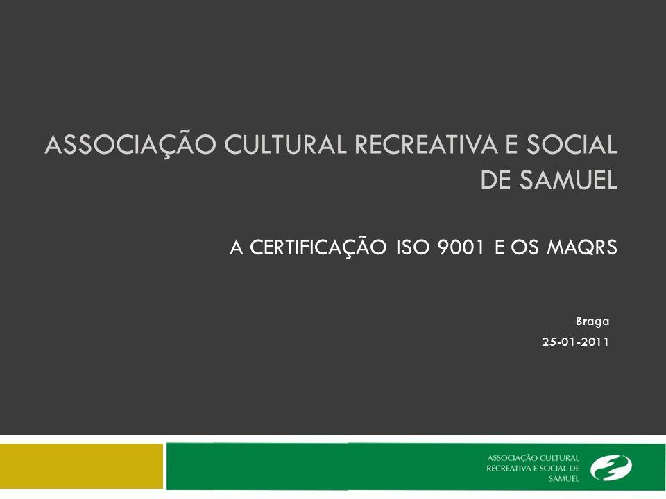ASSOCIAÇÃO CULTURAL RECREATIVA E SOCIAL DE SAMUEL A CERTIFICAÇÃO ISO 9001 E OS MAQRS Braga 25-01-2011
