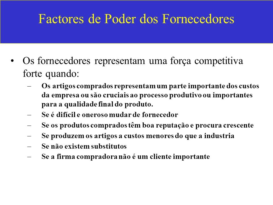 Factores de Poder dos Fornecedores Os fornecedores representam uma força competitiva forte quando: –Os artigos comprados representam um parte importan