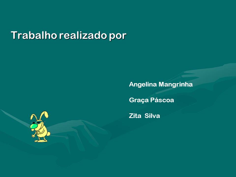 Trabalho realizado por Angelina Mangrinha Graça Páscoa Zita Silva