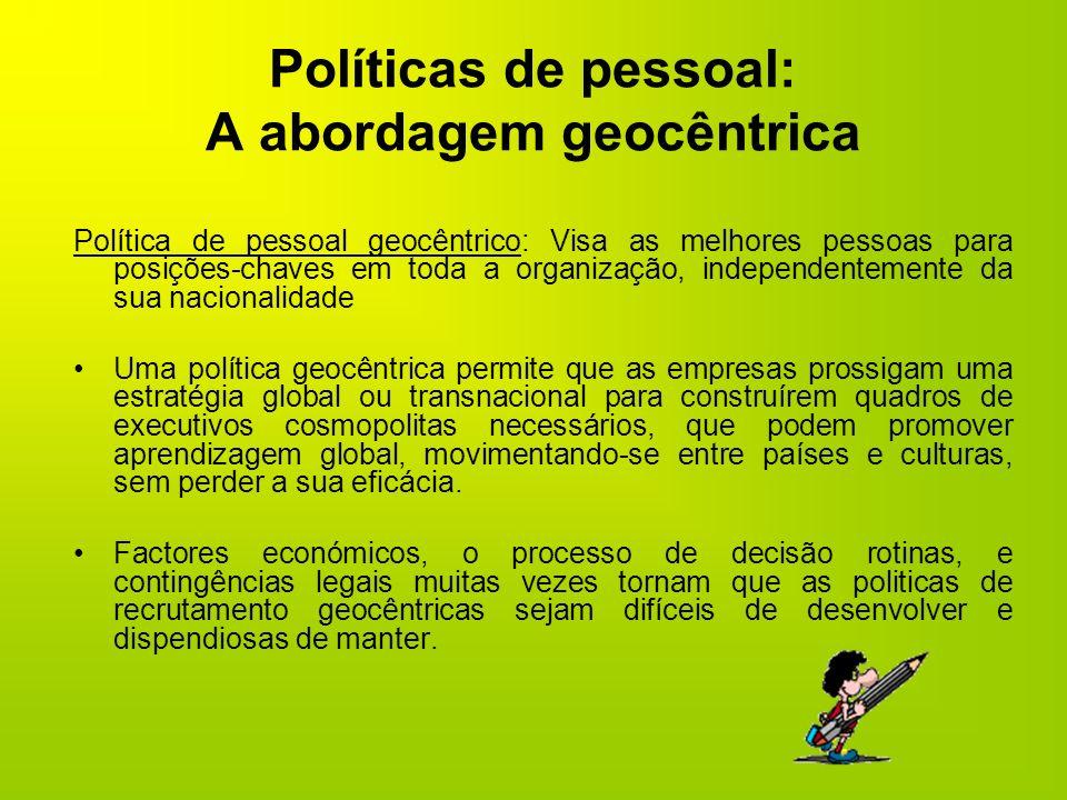 Políticas de pessoal: A abordagem geocêntrica Política de pessoal geocêntrico: Visa as melhores pessoas para posições-chaves em toda a organização, in