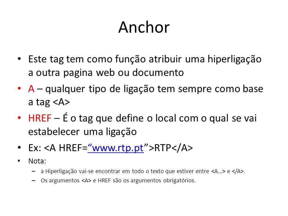 Anchor Este tag tem como função atribuir uma hiperligação a outra pagina web ou documento A – qualquer tipo de ligação tem sempre como base a tag HREF