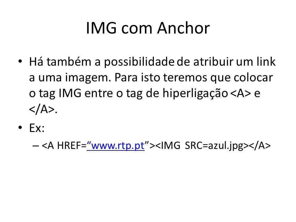 IMG com Anchor Há também a possibilidade de atribuir um link a uma imagem. Para isto teremos que colocar o tag IMG entre o tag de hiperligação e. Ex: