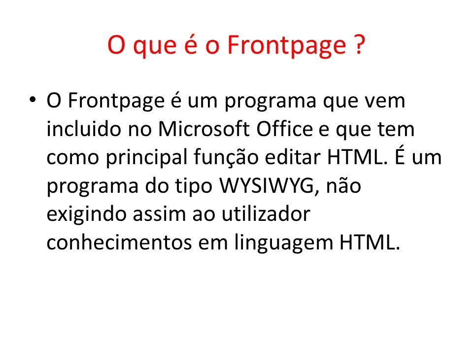 O que é o Frontpage ? O Frontpage é um programa que vem incluido no Microsoft Office e que tem como principal função editar HTML. É um programa do tip