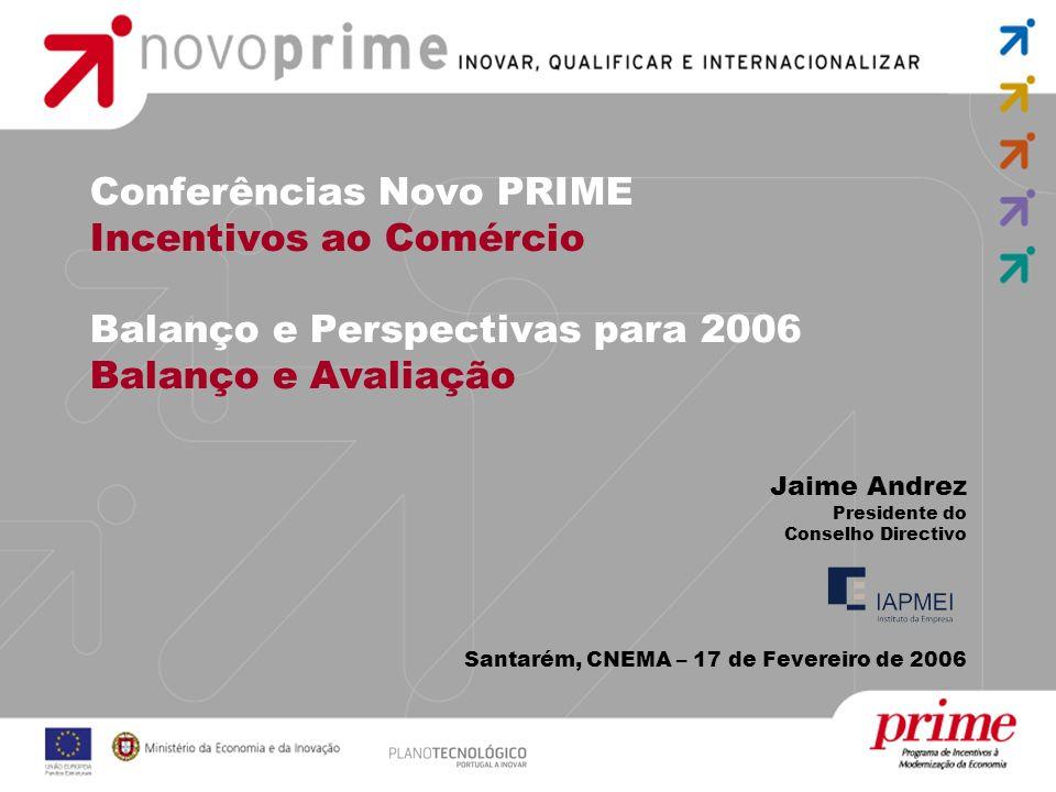 Conferências Novo PRIME Incentivos ao Comércio Balanço e Perspectivas para 2006 Balanço e Avaliação Jaime Andrez Presidente do Conselho Directivo Santarém, CNEMA – 17 de Fevereiro de 2006
