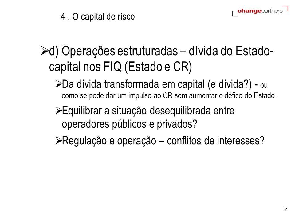 10 4. O capital de risco d) Operações estruturadas – dívida do Estado- capital nos FIQ (Estado e CR) Da dívida transformada em capital (e dívida?) - o