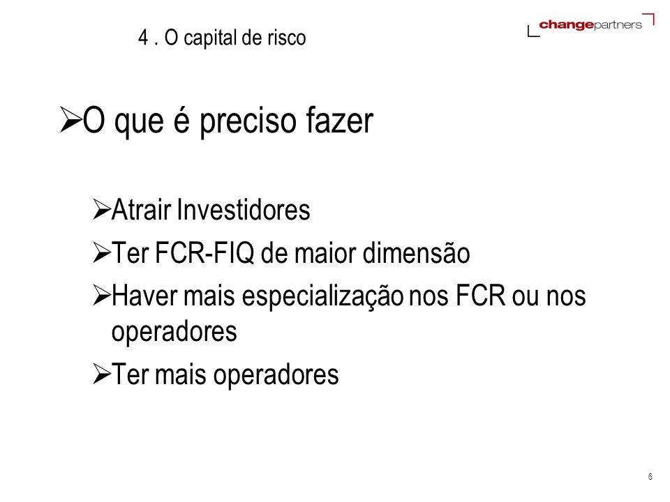 6 4. O capital de risco O que é preciso fazer Atrair Investidores Ter FCR-FIQ de maior dimensão Haver mais especialização nos FCR ou nos operadores Te