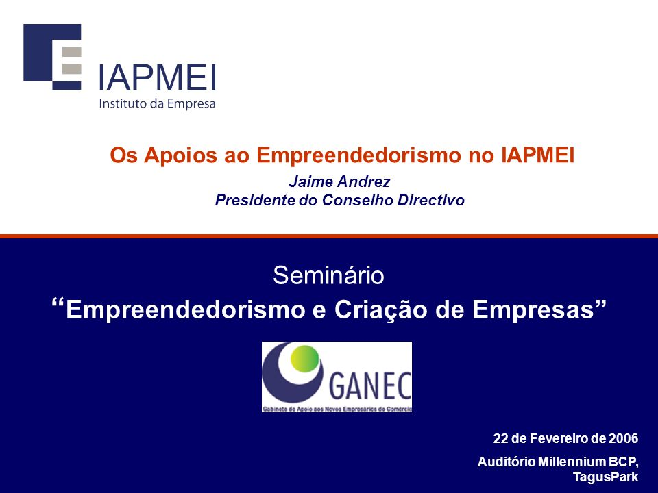 Seminário Empreendedorismo e Criação de Empresas 22 de Fevereiro de 2006 Auditório Millennium BCP, TagusPark Os Apoios ao Empreendedorismo no IAPMEI Jaime Andrez Presidente do Conselho Directivo