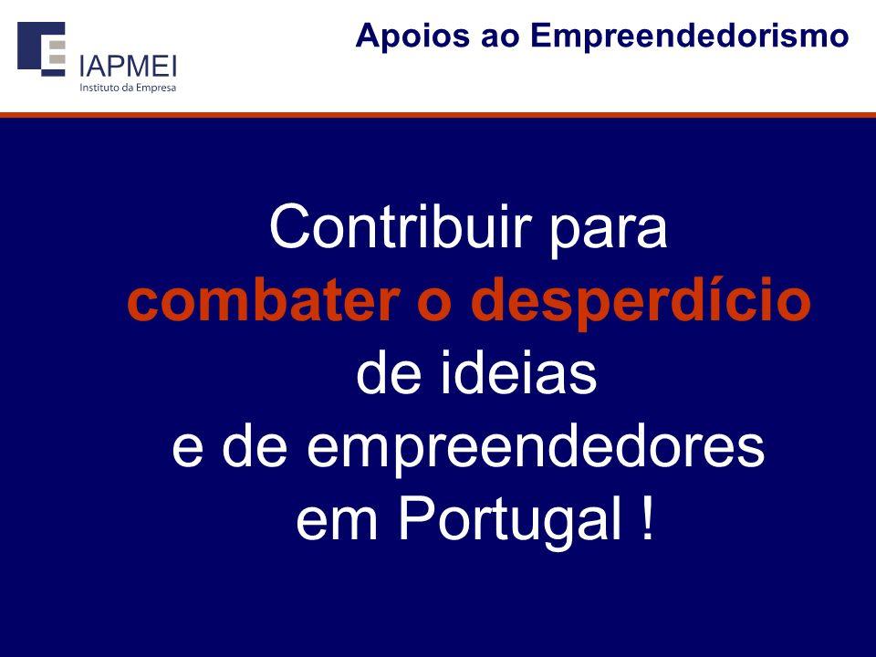 Apoios ao Empreendedorismo Contribuir para combater o desperdício de ideias e de empreendedores em Portugal !