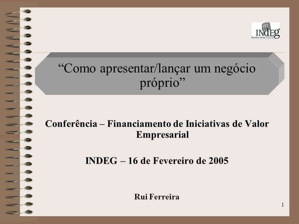 1 Como apresentar/lançar um negócio próprio Conferência – Financiamento de Iniciativas de Valor Empresarial INDEG – 16 de Fevereiro de 2005 Rui Ferreira