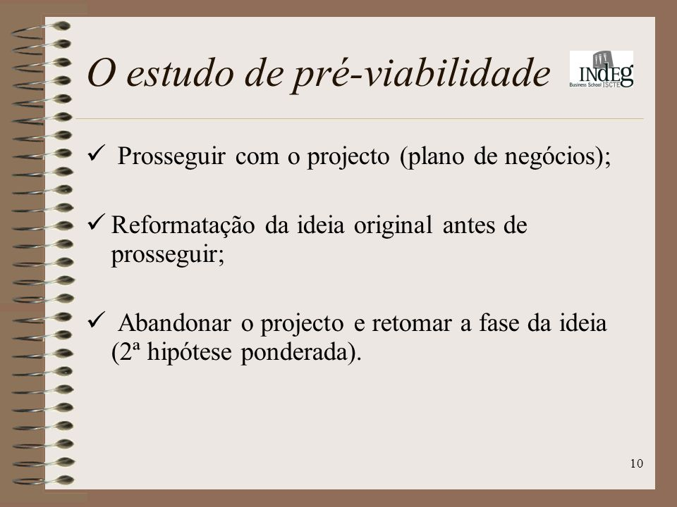 10 O estudo de pré-viabilidade Prosseguir com o projecto (plano de negócios); Reformatação da ideia original antes de prosseguir; Abandonar o projecto e retomar a fase da ideia (2ª hipótese ponderada).