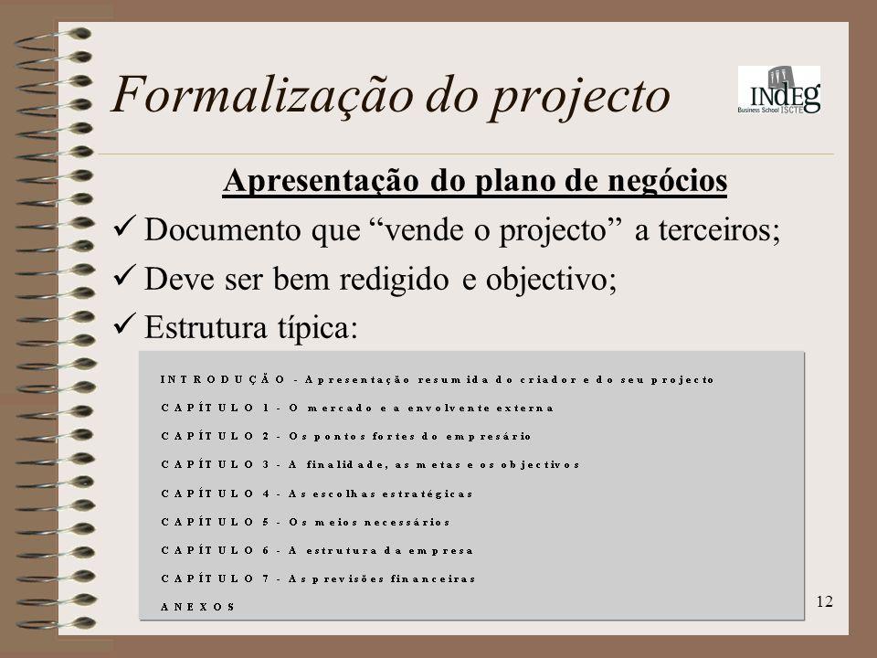 12 Apresentação do plano de negócios Documento que vende o projecto a terceiros; Deve ser bem redigido e objectivo; Estrutura típica: Formalização do projecto