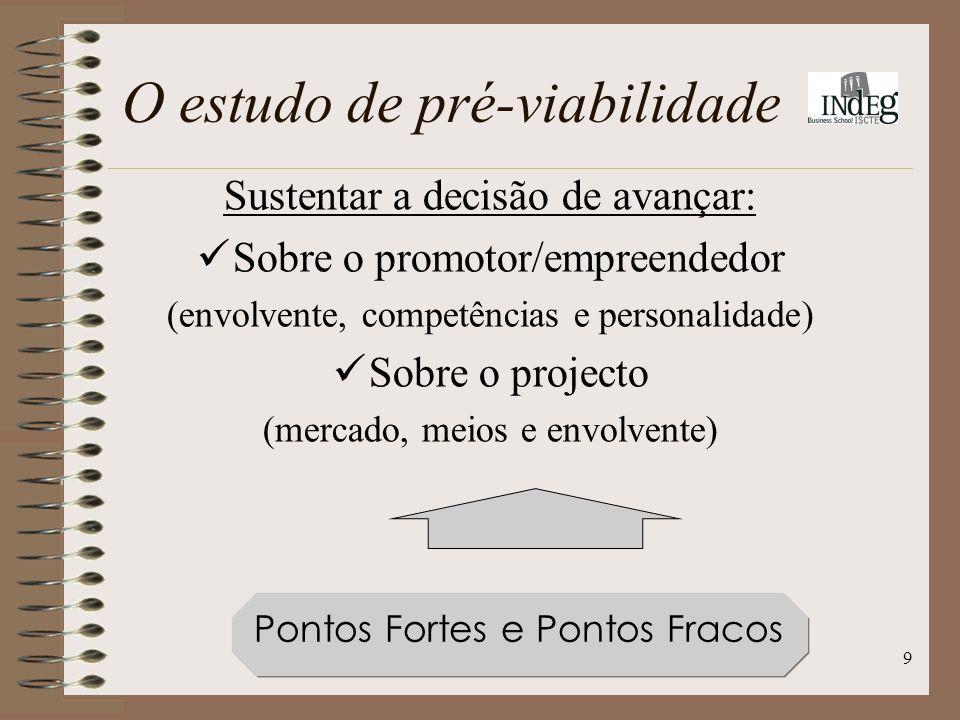 9 Sustentar a decisão de avançar: Sobre o promotor/empreendedor (envolvente, competências e personalidade) Sobre o projecto (mercado, meios e envolvente) Pontos Fortes e Pontos Fracos