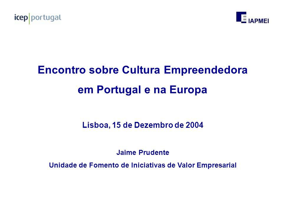 Encontro sobre Cultura Empreendedora em Portugal e na Europa Lisboa, 15 de Dezembro de 2004 Jaime Prudente Unidade de Fomento de Iniciativas de Valor Empresarial