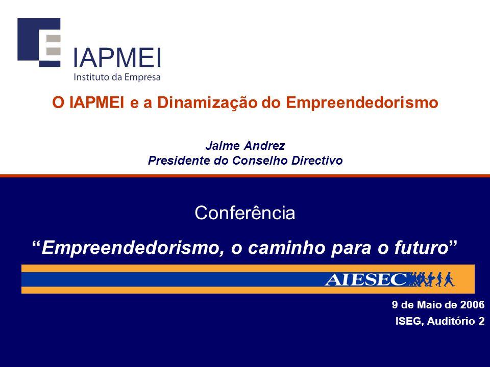 O IAPMEI e a Dinamização do Empreendedorismo Jaime Andrez Presidente do Conselho Directivo 9 de Maio de 2006 ISEG, Auditório 2 ConferênciaEmpreendedorismo, o caminho para o futuro