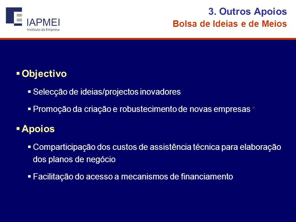 3. Outros Apoios Bolsa de Ideias e de Meios Objectivo Selecção de ideias/projectos inovadores Promoção da criação e robustecimento de novas empresas *