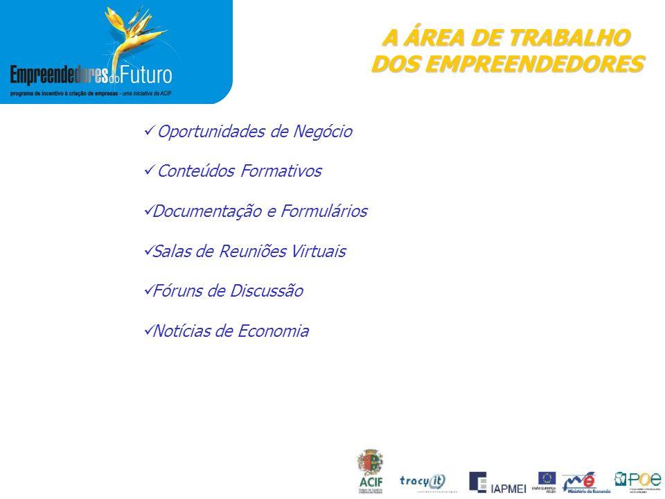 A ÁREA DE TRABALHO DOS EMPREENDEDORES Oportunidades de Negócio Conteúdos Formativos Documentação e Formulários Salas de Reuniões Virtuais Fóruns de Discussão Notícias de Economia