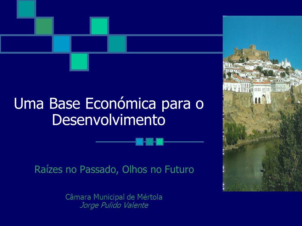 Uma Base Económica para o Desenvolvimento Raízes no Passado, Olhos no Futuro Câmara Municipal de Mértola Jorge Pulido Valente