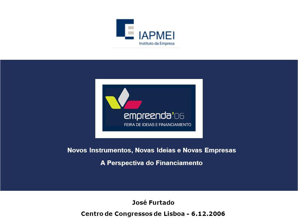José Furtado Centro de Congressos de Lisboa - 6.12.2006 Novos Instrumentos, Novas Ideias e Novas Empresas A Perspectiva do Financiamento