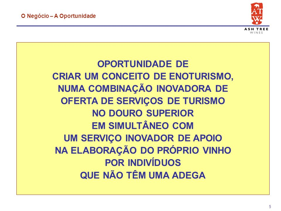 5 OPORTUNIDADE DE CRIAR UM CONCEITO DE ENOTURISMO, NUMA COMBINAÇÃO INOVADORA DE OFERTA DE SERVIÇOS DE TURISMO NO DOURO SUPERIOR EM SIMULTÂNEO COM UM SERVIÇO INOVADOR DE APOIO NA ELABORAÇÃO DO PRÓPRIO VINHO POR INDIVÍDUOS QUE NÃO TÊM UMA ADEGA