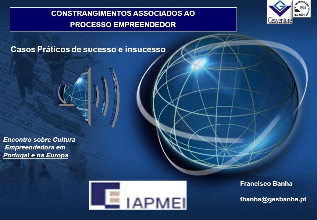 CONSTRANGIMENTOS ASSOCIADOS AO PROCESSO EMPREENDEDOR Encontro sobre Cultura Empreendedora em Portugal e na Europa Casos Práticos de sucesso e insucess