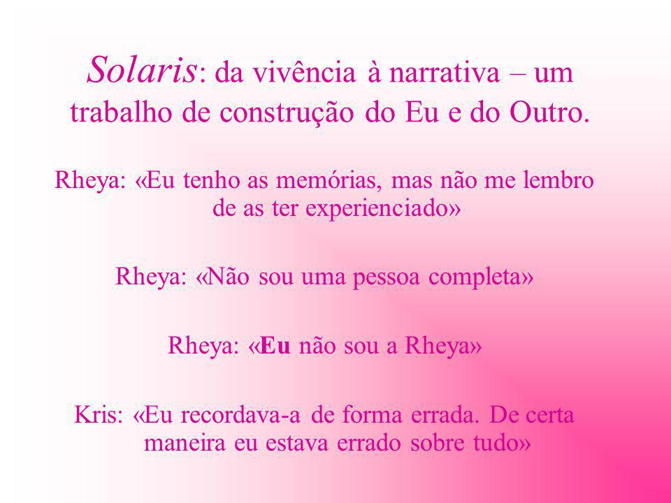 Solaris : da vivência à narrativa – um trabalho de construção do Eu e do Outro. Rheya: «Eu tenho as memórias, mas não me lembro de as ter experienciad