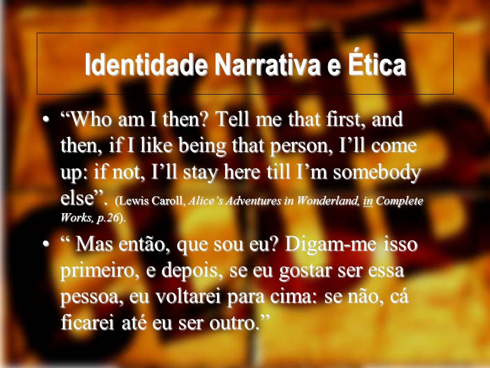 Identidade Narrativa e Ética Who am I then? Tell me that first, and then, if I like being that person, Ill come up: if not, Ill stay here till Im some