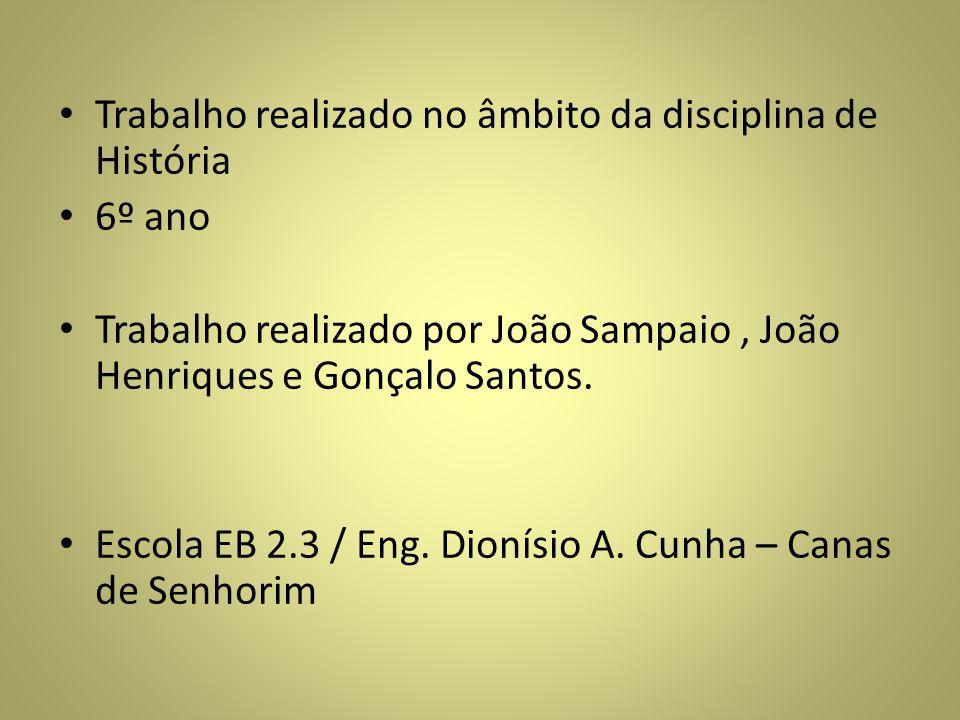 Trabalho realizado no âmbito da disciplina de História 6º ano Trabalho realizado por João Sampaio, João Henriques e Gonçalo Santos. Escola EB 2.3 / En