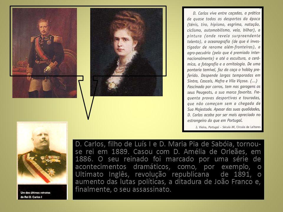 D. Carlos, filho de Luís I e D. Maria Pia de Sabóia, tornou- se rei em 1889. Casou com D. Amélia de Orleães, em 1886. O seu reinado foi marcado por um